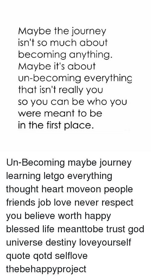 letgo: Maybe the journey  isn't so much about  becoming anything.  Maybe it's about  erythinc  that isn't really you  so you can be who you  were meant to be  in the first place Un-Becoming maybe journey learning letgo everything thought heart moveon people friends job love never respect you believe worth happy blessed life meanttobe trust god universe destiny loveyourself quote qotd selflove thebehappyproject