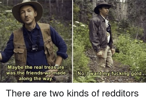 nol: Maybe the real treasure  was the friendswe made  along the way  Nol want myifucking gold. There are two kinds of redditors