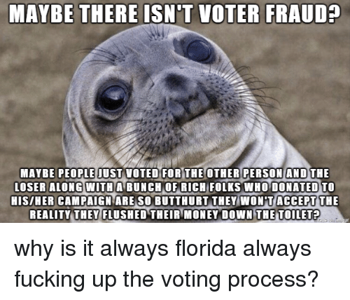 Butthurt: MAYBE THERE ISN'T VOTER FRAUD?  MAYBE PEOPLE IUST VOTED FOR THE OTHER PERSON AND THE  LOSER ALONG WITH  A BUNCH OF RICH  FOLKS WHO DONATED TO  HIS/HER CAMPAIGN ARE SO BUTTHURT THEY WON T ACCEPT THE  REALITY THEY FLUSHED THEIR MONEY DOWN THE TOILET? why is it always florida always fucking up the voting process?