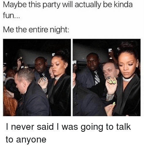 Party, Girl Memes, and Never: Maybe this party will actually be kinda  fun...  Me the entire night: I never said I was going to talk to anyone