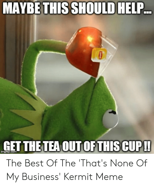 Funny Kermit Memes: MAYBE THIS SHOULD HELP  GETTHETEA OUT OFTHIS CUP!!  imgtip.com The Best Of The 'That's None Of My Business' Kermit Meme