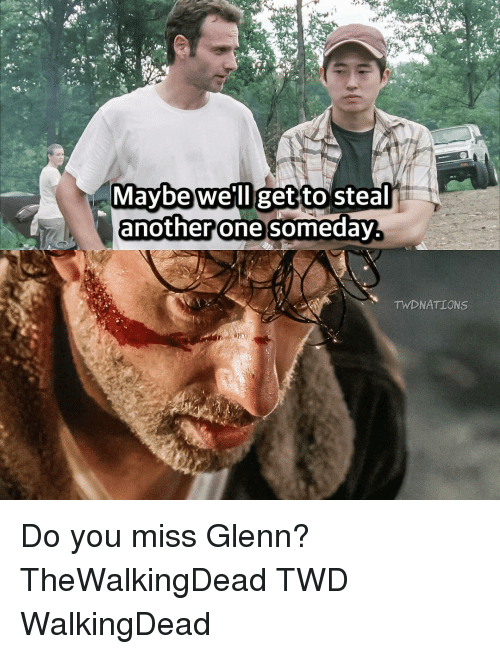 Another One, Another One, and Memes: Maybe We'll get to steal  another one someday  TWD NATIONS Do you miss Glenn? TheWalkingDead TWD WalkingDead
