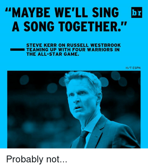 "All Star, Espn, and Russell Westbrook: ""MAYBE WE'LL SING  br  A SONG TOGETHER.""  STEVE KERR ON RUSSELL WESTBROOK  TEAMING UP WITH FOUR WARRIORS IN  THE ALL-STAR GAME.  H/T ESPN Probably not..."