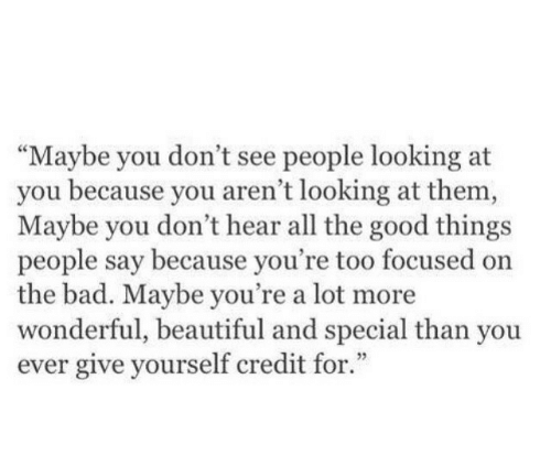 "Good: ""Maybe you don't see people looking at  you because you aren't looking at them,  Maybe you don't hear all the good things  people say because you're too focused on  the bad. Maybe you're a lot more  wonderful, beautiful and special than you  ever give yourself credit for.""  3"