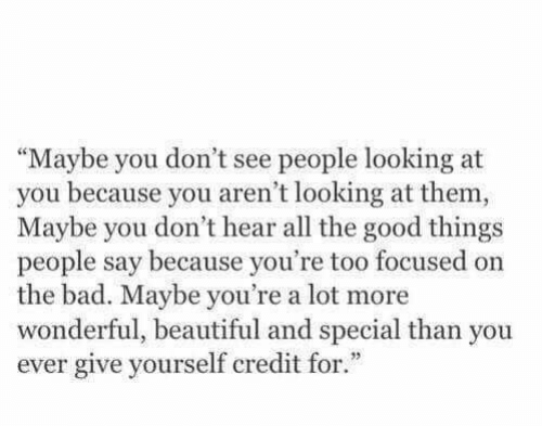 """looking at you: """"Maybe you don't see people looking at  you because you aren't looking at them,  Maybe you don't hear all the good things  people say because you're too focused on  the bad. Maybe you're a lot more  wonderful, beautiful and special than you  ever give yourself credit for."""