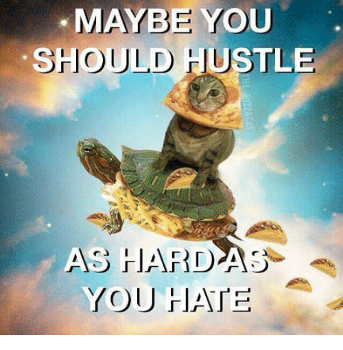 You, Hustle, and Maybe: MAYBE YOU  SHOULD  HUSTLE  HARDAS  YOU HIATE  AS