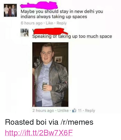 """Memes, Too Much, and Http: Maybe you should stay in new delhi you  indians always taking up spaces  6 hours ago Like Reply  Speaking of taking up too much space  2 hours ago Unlike 11 Reply <p>Roasted boi via /r/memes <a href=""""http://ift.tt/2Bw7X6F"""">http://ift.tt/2Bw7X6F</a></p>"""
