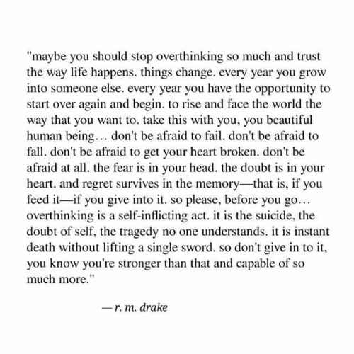"""heart broken: """"maybe you should stop overthinking so much and trust  the way lite happens. things change. every year you grow  into someone else. every year you have the opportunity to  start over again and begin. to rise and face the world the  way that you want to. take this with you, you beautiful  human being.. don't be afraid to fail. don't be afraid to  fall. don't be afraid to get your heart broken. don't be  afraid at all. the fear is in your head. the doubt is in your  heart. and regret survives in the memory-that is, if you  feed it-if you give into it. so please, before you go..  overthinking is a self-inflicting act. is the suicide, the  doubt of self, the tragedy no one understands. is instant  death without lifting a single sword. so don't give in to it  you know you're stronger than that and capable of so  much more.""""  -r. m. drake"""