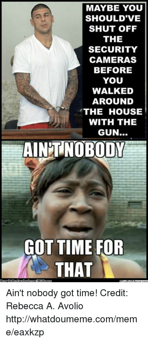 Meme, Nfl, and Ain't Nobody Got Time for That: MAYBE YOU  SHOULD VE  SHUT OFF  THE  SECURITY  CAMERAS  BEFORE  YOU  WALKED  AROUND  THE HOUSE  WITH THE  GUN..  AINT NOBODY  GOT TIME FOR  THAT Ain't nobody got time!