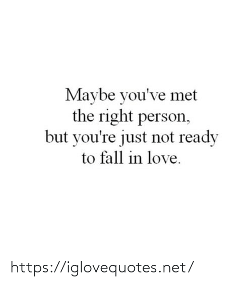 not ready: Maybe you've met  the right person,  but you're just not ready  to fall in love. https://iglovequotes.net/