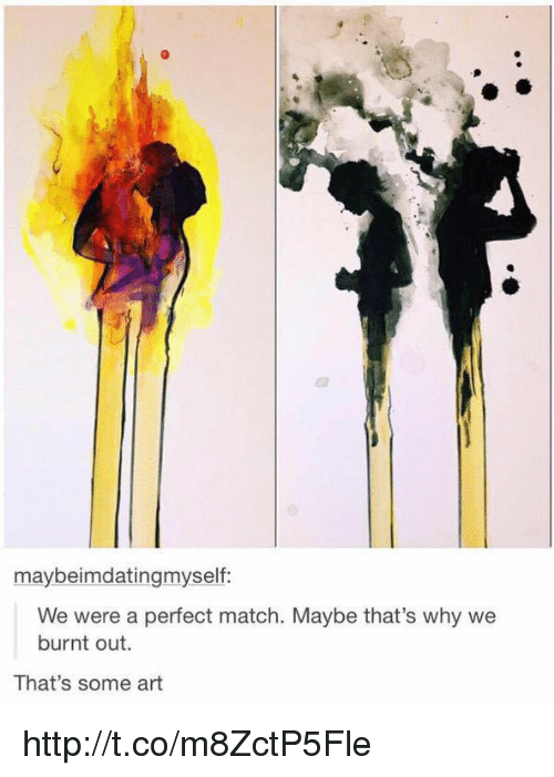 burnt out: maybeimdatingmyself  We were a perfect match. Maybe that's why we  burnt out.  That's some art http://t.co/m8ZctP5Fle