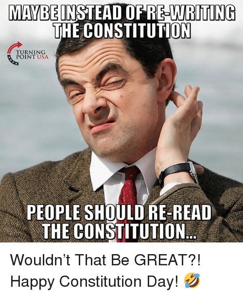 constitution day: MAYBEINSTEAD OF RE-WRITING  THE CONSTITUTION  TURNING  POINT USA  PEOPLE SHOULD RE READ  洲E CONSTITUTION Wouldn't That Be GREAT?!   Happy Constitution Day! 🤣