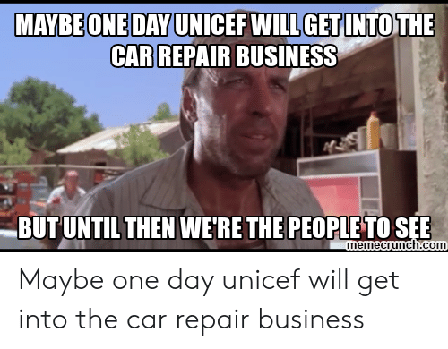 Car Repair Meme: MAYBEONEDAYUNICEF WILLGETINTOTHE  CAR REPAIR BUSINESS  BUTUNTILTHEN WERETHE PEOPLETO SEE  emecrunch.com Maybe one day unicef will get into the car repair business