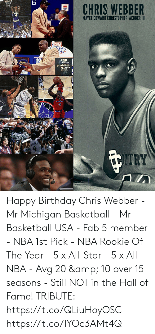 avg: MAYCE EDWARD CHRISTOPHER WEBBER III  , 23%  INBA  You  got a  probiem  with  DLEY  RK  4  RBER Happy Birthday Chris Webber  - Mr Michigan Basketball - Mr Basketball USA - Fab 5 member - NBA 1st Pick - NBA Rookie Of The Year - 5 x All-Star - 5 x All-NBA - Avg 20 & 10 over 15 seasons - Still NOT in the Hall of Fame!  TRIBUTE: https://t.co/QLiuHoyOSC https://t.co/IYOc3AMt4Q