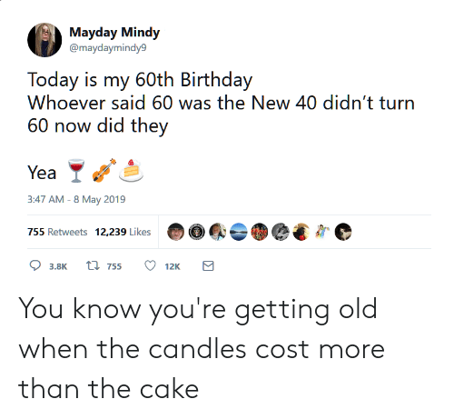 60th birthday: Mayday Mindy  @maydaymindy9  Today is my 60th Birthday  Whoever said 60 was the New 40 didn't turn  60 now did they  3:47 AM-8 May 2019 You know you're getting old when the candles cost more than the cake
