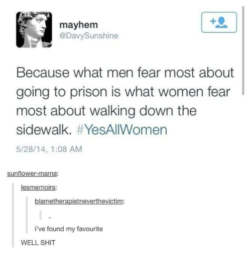 Sunflowering: mayhem  @Davy Sunshine  Because what men fear most about  going to prison is what women fear  most about walking down the  sidewalk. YesAllWomen  5/28/14, 1:08 AM  sunflower-mama  les memoirs:  blametherapistneverthevictim:  i've found my favourite  WELL SHIT