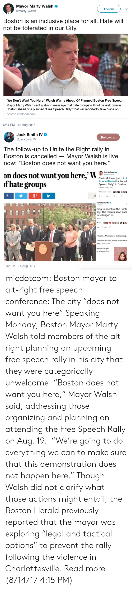 """Organizing: Mayor Marty Walsh  @marty walsh  Follow  Boston is an inclusive place for all. Hate will  not be tolerated in our City.  """"We Don't Want You Here,' Walsh Warns Ahead Of Planned Boston Free Speec  Mayor Marty Walsh sent a strong message that hate groups will not be welcome in  Boston ahead of a planned """"Free Speech Rally"""" that will reportedly take place on..  boston.cbslocal.com  6:54 PM-13 Aug 2017   Jack Smith IV  @JackSmithIV  Following  The follow-up to Unite the Right rally in  Boston is cancelled - Mayor Walsh is live  now: """"Boston does not want you here.""""  on does not want you here,'WC  of hate groups  Bob McGovern  Gavin Mclnnes just told  @HeraldRadio that he wil  Speech Rally"""" in Boston 1  2.00 PM-14 Ag 201  in  andra Fairbanks  ioing to speak at the Bosto  Tamally. The threats keep esca  re unhinged rn.  2017  r Martin J. Walsh said he had a message  t welcome you here, Boston does not war  ssage,"""" Walsh said.  y single thing in  ep hate out of our  3:42 PM-14 Aug 2017 micdotcom: Boston mayor to alt-right free speech conference: The city """"does not want you here"""" Speaking Monday, Boston Mayor Marty Walsh told members of the alt-right planning an upcoming free speech rally in his city that they were categorically unwelcome.  """"Boston does not want you here,"""" Mayor Walsh said, addressing those organizing and planning on attending the Free Speech Rally on Aug. 19. """"We're going to do everything we can to make sure that this demonstration does not happen here."""" Though Walsh did not clarify what those actions might entail, the Boston Herald previously reported that the mayor was exploring """"legal and tactical options"""" to prevent the rally following the violence in Charlottesville. Read more (8/14/17 4:15 PM)"""