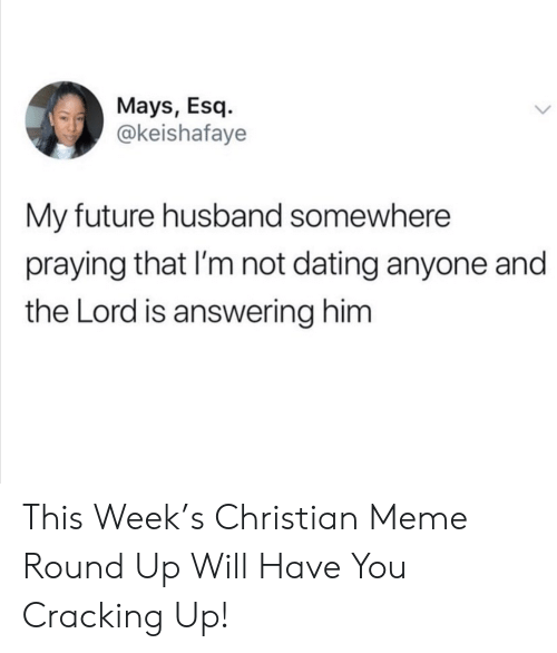 answering: Mays, Esq  @keishafaye  My future husband somewhere  praying that I'm not dating anyone and  the Lord is answering him This Week's Christian Meme Round Up Will Have You Cracking Up!