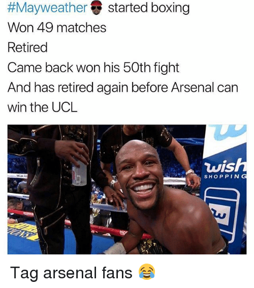 Arsenal, Boxing, and Funny:  #Mayweather () started boxing  Won 49 matches  Retired  Came back won his 50th fight  And has retired again before Arsenal can  win the UCL  vis  SHOPPING Tag arsenal fans 😂