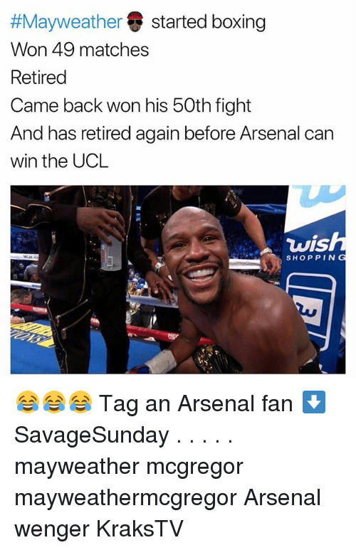 Arsenal, Boxing, and Mayweather:  #Mayweather started boxing  Won 49 matches  Retired  Came back won his 50th fight  And has retired again before Arsenal can  win the UCL  wis  SHOPPING 😂😂😂 Tag an Arsenal fan ⬇️ SavageSunday . . . . . mayweather mcgregor mayweathermcgregor Arsenal wenger KraksTV