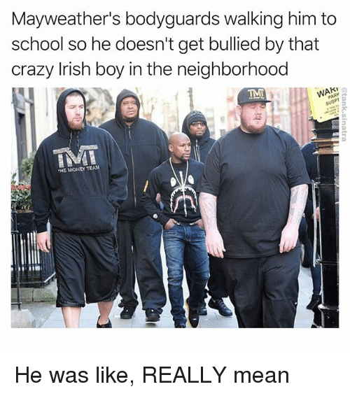 Crazy, Funny, and Irish: Mayweather's bodyguards walking him to  school so he doesn't get bullied by that  crazy Irish boy in the neighborhood  IMT  THE MONEY TEAN He was like, REALLY mean