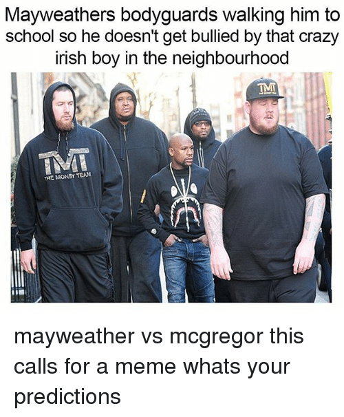 Crazy, Irish, and Mayweather: Mayweathers bodyguards walking him to  school so he doesn't get bullied by that crazy  irish boy in the neighbourhood  IMI  THE MONEY TEAN mayweather vs mcgregor this calls for a meme whats your predictions