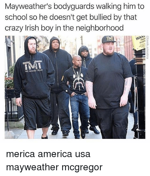 America, Crazy, and Irish: Mayweather's bodyguards walking him to  school so he doesn't get bullied by that  crazy Irish boy in the neighborhood  THE MONEY TEAM merica america usa mayweather mcgregor