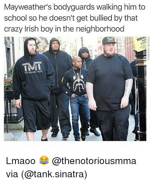 Crazy, Irish, and Memes: Mayweather's bodyguards walking him to  school so he doesn't get bullied by that  crazy Irish boy in the neighborhood  HE MONEY TEAM Lmaoo 😂 @thenotoriousmma via (@tank.sinatra)