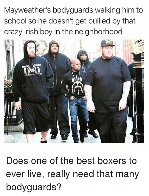 Crazy, Irish, and Money: Mayweather's bodyguards walking him to  school so he doesn't get bullied by that  crazy Irish boy in the neighborhood  HE MONEY TEAN Does one of the best boxers to ever live, really need that many bodyguards?