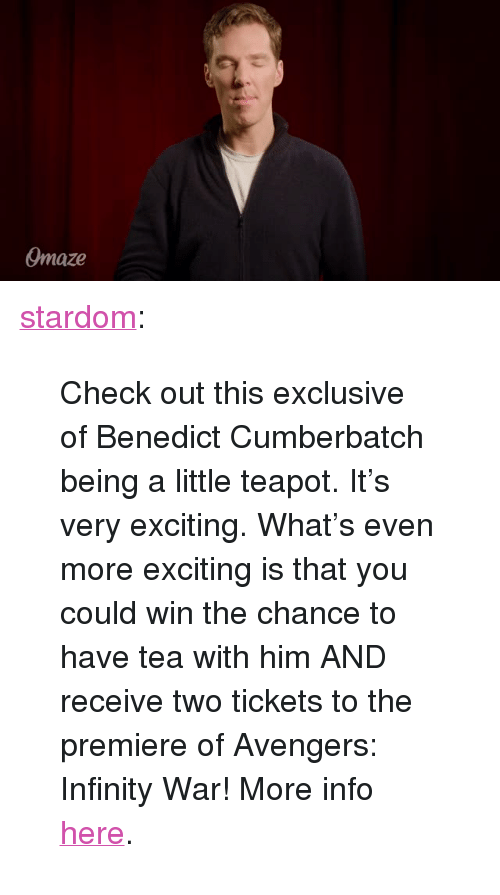 """maze: maze <p><a href=""""https://stardom.tumblr.com/post/171099636413/check-out-this-exclusive-of-benedict-cumberbatch"""" class=""""tumblr_blog"""">stardom</a>:</p><blockquote><p>Check out this exclusive of Benedict Cumberbatch being a little teapot. It's very exciting. What's even more exciting is that you could win the chance to have tea with him AND receive two tickets to the premiere of Avengers: Infinity War! More info <a href=""""http://omaze.com/benedict"""">here</a>.<br/></p></blockquote>"""