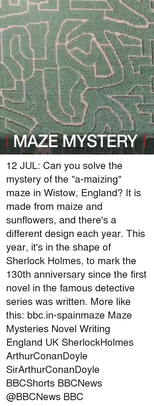 "Sherlock Holmes: MAZE MYSTERY 12 JUL: Can you solve the mystery of the ""a-maizing"" maze in Wistow, England? It is made from maize and sunflowers, and there's a different design each year. This year, it's in the shape of Sherlock Holmes, to mark the 130th anniversary since the first novel in the famous detective series was written. More like this: bbc.in-spainmaze Maze Mysteries Novel Writing England UK SherlockHolmes ArthurConanDoyle SirArthurConanDoyle BBCShorts BBCNews @BBCNews BBC"