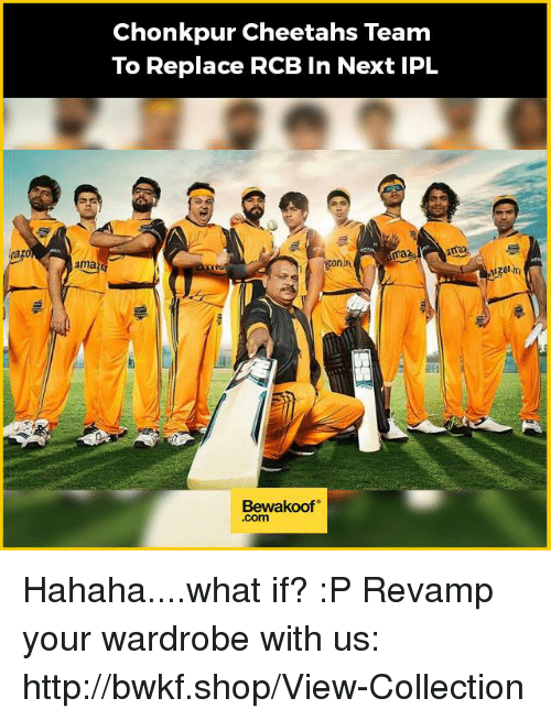 Memes, Http, and 🤖: Mazo  ama  Chonkpur Cheetahs Team  To Replace RCB in Next IPL  ama  maz  ronin  Bewakoof  Com  izolm Hahaha....what if? :P  Revamp your wardrobe with us: http://bwkf.shop/View-Collection