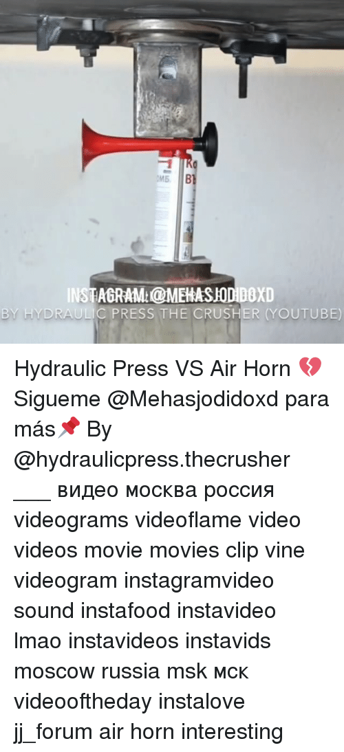 Memes, Vine, and Russia: MB B  INSTAGRAM:@MEHASUODIDOxD  BY HYDRAULIC PRESS THE CRUSHER (YOUTUBE) Hydraulic Press VS Air Horn 💔 Sigueme @Mehasjodidoxd para más📌 By @hydraulicpress.thecrusher ___ видео москва россия videograms videoflame video videos movie movies clip vine videogram instagramvideo sound instafood instavideo lmao instavideos instavids moscow russia msk мск videooftheday instalove jj_forum air horn interesting