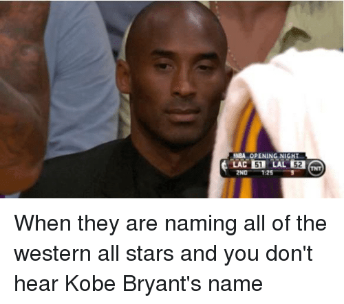 Memes, Kobe, and Stars: MBA OPENING NIGHT  LAC 51  LAL 152  2ND 125 When they are naming all of the western all stars and you don't hear Kobe Bryant's name