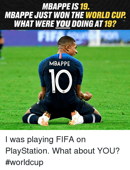 Worldcup: MBAPPE IS 19.  MBAPPE JUST WON THE WORLD CUP  WHAT WERE YOU DOING AT 19?  MBAPPE  10 I was playing FIFA on PlayStation. What about YOU? #worldcup