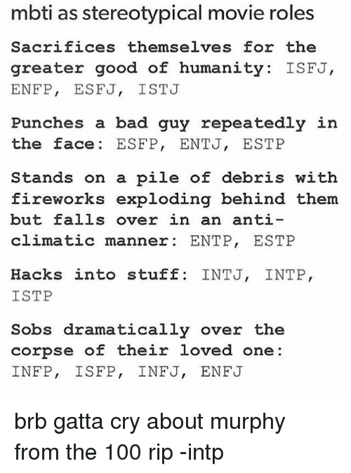 Anti Climatic: mbti as stereotypical movie roles  Sacrifices themselves for the  greater good of humanity: ISFJ,  ENFP, ESFJ, ISTJ  Punches a bad guy repeatedly in  the face ESFP, ENTJ, ESTP  Stands on a pile of debris with  fireworks exploding behind them  but falls over in an anti--  climatic manner: ENTP, ESTP  Hacks into stuff: INTJ, INTP,  ISTP  Sobs dramatically over the  corpse of their loved one:  INEP, ISFP, INFJ, ENFJ brb gatta cry about murphy from the 100 rip -intp