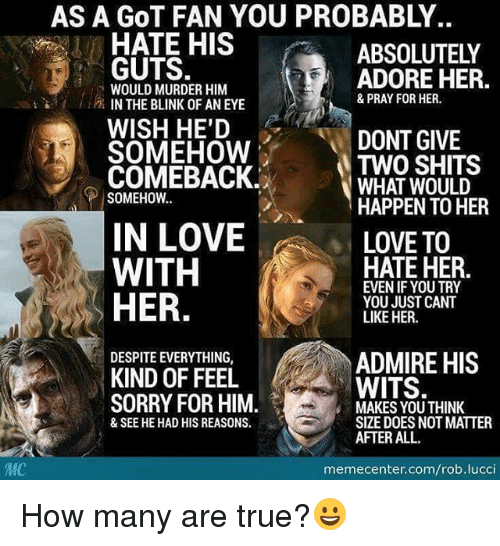 Memes, Admirable, and Admiration: MC  AS A GOT FAN YOU PROBABLY  HATE HIS  GUTS.  ADORE HER.  WOULD MURDER HIM  & PRAY FOR HER.  IN THE BLINK OF AN EYE  WISH HE'D  DONT GIVE  SOMEHOW  TWO SHITS  COMEBACK.  WHAT WOULD  SOMEHOW.  HAPPEN TO HER  IN LOVE  LOVE TO  HATE HER  EWEN IF WITH  HER  YOU JUST CANT  LIKE HER.  DESPITEEVERYTHING,  ADMIRE HIS  KIND OF FEEL  WITS  SORRY FOR HIM  MAKES YOU THINK  SIZE DOES NOT MATTER  & SEE HE HAD HIS REASONS.  AFTER ALL.  memecenter.com/rob.lucci How many are true?😀