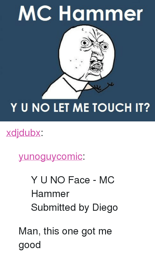 """MC Hammer: MC Hammer  Y UNO LET ME TOUCH IT? <p><a href=""""http://xdjdubx.tumblr.com/post/5781124522"""">xdjdubx</a>:</p> <blockquote> <p><a href=""""http://yunoguycomic.com/post/5780858326"""">yunoguycomic</a>:</p> <blockquote> <p>Y U NO Face - MC Hammer</p> <p><span>Submitted by Diego</span></p> </blockquote> Man, this one got me good</blockquote>"""