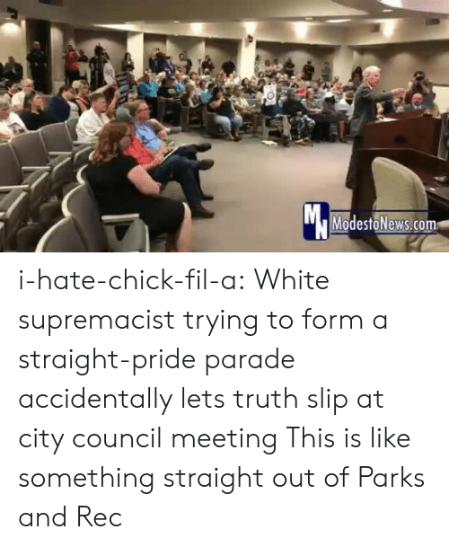 meeting: Mc  ModestoNews.com i-hate-chick-fil-a:   White supremacist trying to form a straight-pride parade accidentally lets truth slip at city council meeting   This is like something straight out of Parks and Rec