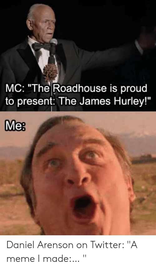"""Roadhouse Meme: MC: """"The Roadhouse is proud  to present: The James Hurley!""""  Me: Daniel Arenson on Twitter: """"A meme I made:… """""""