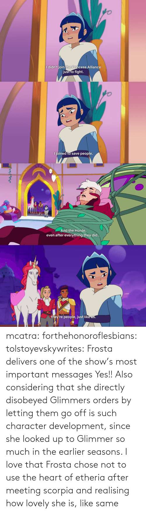 Messages: mcatra: forthehonoroflesbians:   tolstoyevskywrites:  Frosta delivers one of the show's most important messages  Yes!! Also considering that she directly disobeyed Glimmers orders by letting them go off is such character development, since she looked up to Glimmer so much in the earlier seasons.    I love that Frosta chose not to use the heart of etheria after meeting scorpia and realising how lovely she is, like same