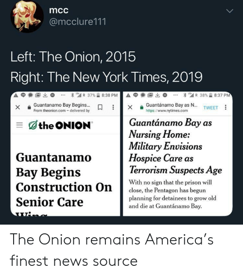 Terrorism: mcc  @mcclure111  Left: The Onion, 2015  Right: The New York Times, 2019  Guantanamo BayBegins  From theonion.com- delivered by  Guantánamo Bay as N...  https://www.nytimes.com  X  TWEET  Guantánamo Bay as  the ONION  Nursing Home:  Military Envision  Guantanamo  Bay Begins  Construction On  Senior Care  Hospice Care as  Terrorism Suspects Age  With no sign that the prison wil  planning for detainees to grow old  close, the Pentagon has begun  and die at Guantánamo Bay The Onion remains America's finest news source