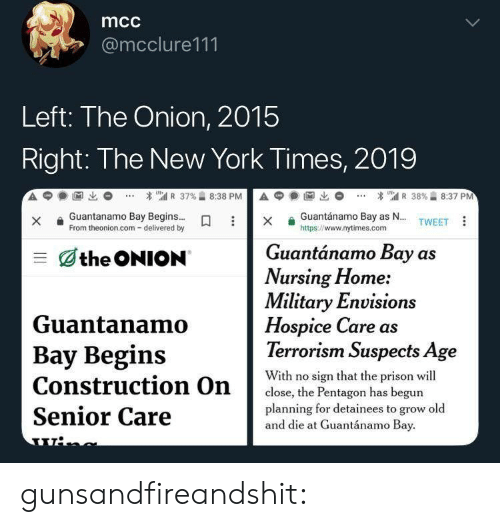 Terrorism: mcc  @mcclure111  Left: The Onion, 2015  Right: The New York Times, 2019  A  1匈出  * เ'atl R 37%습 8:38 P  А С  1阃出  * 뛔 R 38%습 8:37 PM  Guantánamo Bay as N... TWEET  xGuantanamo Bay Begins...  From theonion.com- delivered by  https://www.nytimes.com  Guantánamo Bay as  三dthe ONION  Nursing Home:  Military Envision  Hospice Care as  Terrorism Suspects Age  Guantanamo  Bay Begins  With no sign that the prison wil  close, the Pentagon has begun  planning for detainees to grow old  Senior Care  and die at Guantánamo Bay gunsandfireandshit: