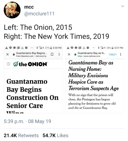 "Terrorism: mcc  @mcclure111  Left: The Onion, 2015  Right: The New York Times, 2019  * "".il R 37%.. 8:38 PM  A p  * ""'il R 38%. 8:37 PM  x Guantanamo Bay Begins..x a Guantánamo Bay as  https://www.nytimes.com  TWEET  From theonion.com - delivered by  Guantánamo Bay as  the ONION  Vursing Flome:  Military Envisions  Guantanamo  Hospice Care as  Terrorism Suspects Age  Bay Begins  With ro ien that the pr  Construction On  Senior Care  close, the Pentagon has begun  planning for detainees to grow old  and die at Guantánamo Bay  5:39 p.m. 08 May 19  21.4K Retweets 54.7K Likes"