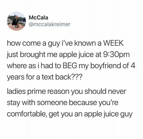 Text Back: McCala  @mccalakreimer  how come a guy i've known a WEEK  just brought me apple juice at 9:30pm  where as i had to BEG my boyfriend of 4  years for a text back???  ladies prime reason you should never  stay with someone because you're  comfortable, get you an apple juice guy
