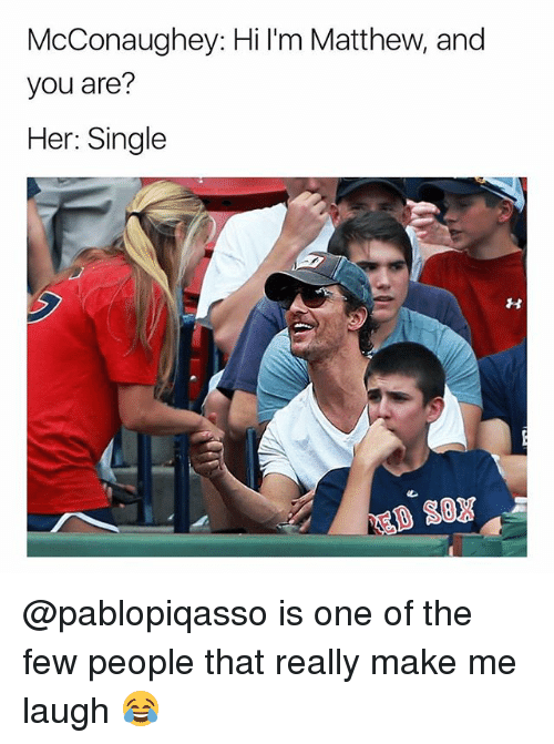 Dank Memes, Single, and Her: McConaughey: Hi I'm Matthew, and  you are?  Her: Single @pablopiqasso is one of the few people that really make me laugh 😂