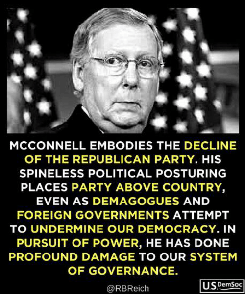 Party, Republican Party, and Power: MCCONNELL EMBODIES THE DECLINE  OF THE REPUBLICAN PARTY. HIS  SPINELESS POLITICAL POSTURING  PLACES PARTY ABOVE COUNTRY  EVEN AS DEMAGOGUES AND  FOREIGN GOVERNMENTS ATTEMPT  TO UNDERMINE OUR DEMOCRACY. IN  PURSUIT OF POWER, HE HAS DONE  PROFOUND DAMAGE TO OUR SYSTEM  OF GOVERNANCE.  @RBReich  U.SDemSoc