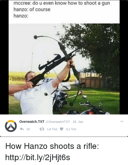 Hanzo Overwatch: mccree: do u even know how to shoot a gun  hanzo: of course  hanzo:  Overwatch TXT  @OverwatchTXT 29. Jan.  19  t 1,9 Tsd. 4,1 Tsd How Hanzo shoots a rifle: http://bit.ly/2jHjt6s