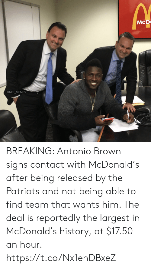 mcdonald: McD  @NFL_MEMES BREAKING: Antonio Brown signs contact with McDonald's after being released by the Patriots and not being able to find team that wants him. The deal is reportedly the largest in McDonald's history, at $17.50 an hour. https://t.co/Nx1ehDBxeZ