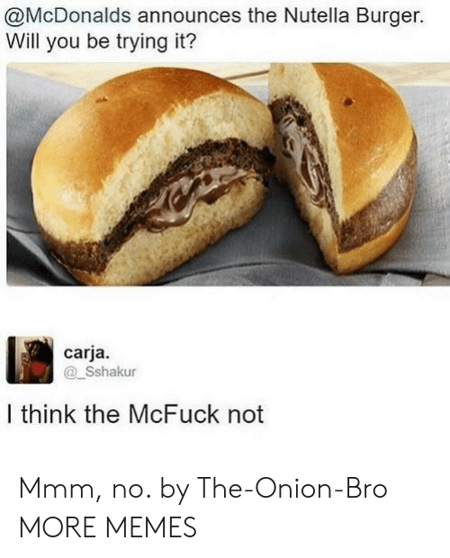 Nutella: @McDonalds announces the Nutella Burger.  Will you be trying it?  carja.  Sshakur  I think the McFuck not Mmm, no. by The-Onion-Bro MORE MEMES